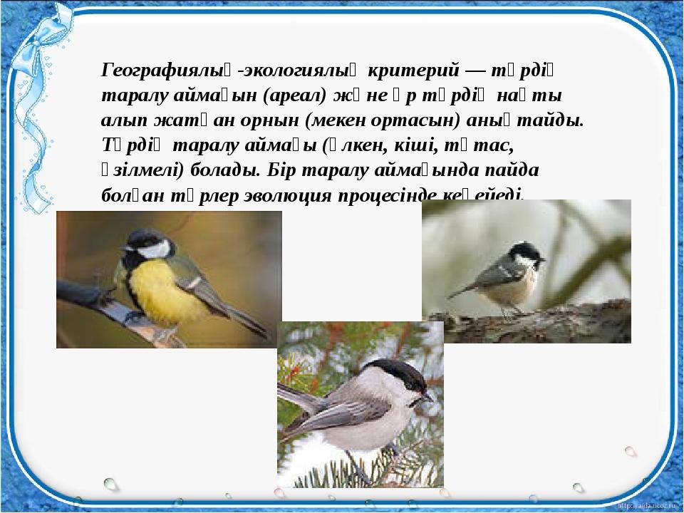 Географиялық-экологиялық критерий — түрдің таралу аймағын (ареал) және әр түр...