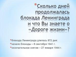 блокада Ленинграда длилась 872 дня: начало блокады – 8 сентября 1941 г. оконч