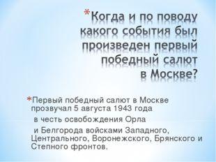 Первый победный салют в Москве прозвучал 5 августа 1943 года в честь освобожд