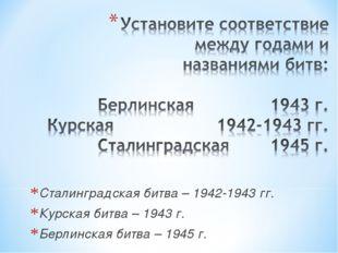 Сталинградская битва – 1942-1943 гг. Курская битва – 1943 г. Берлинская битва