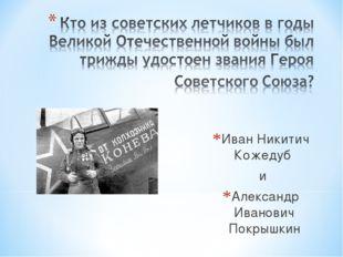 Иван Никитич Кожедуб и Александр Иванович Покрышкин