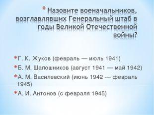 Г. К. Жуков (февраль — июль 1941) Б. М. Шапошников (август 1941 — май 1942) А