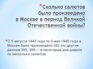 С 5 августа 1943 года по 9 мая 1945 года в Москве было произведено 363 (по др