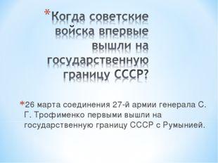26 марта соединения 27-й армии генерала С. Г. Трофименко первыми вышли на гос