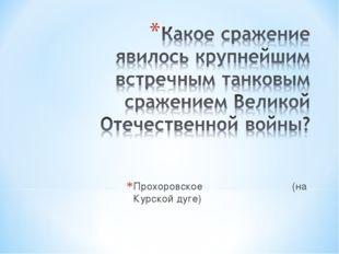 Прохоровское (на Курской дуге)