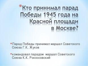 Парад Победы принимал маршал Советского Союза Г.К. Жуков командовал парадом м