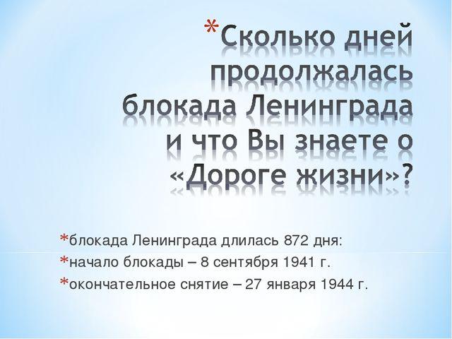 блокада Ленинграда длилась 872 дня: начало блокады – 8 сентября 1941 г. оконч...