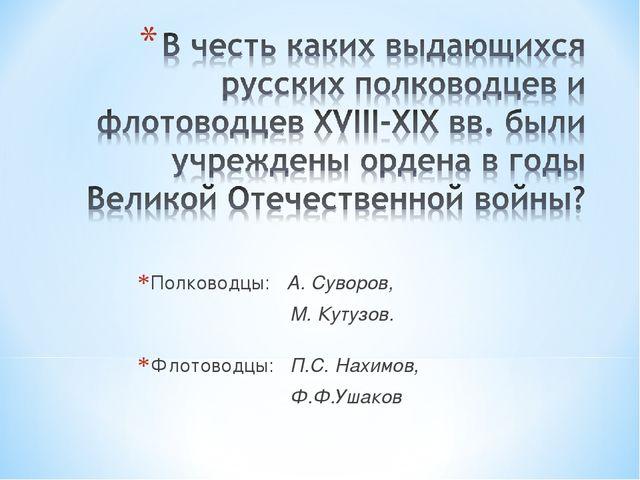 Полководцы: А. Суворов, М. Кутузов. Флотоводцы: П.С. Нахимов, Ф.Ф.Ушаков
