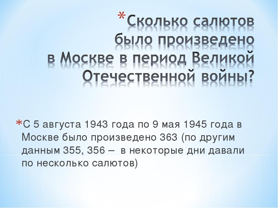 С 5 августа 1943 года по 9 мая 1945 года в Москве было произведено 363 (по др...