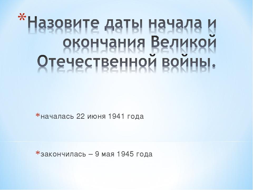 началась 22 июня 1941 года закончилась – 9 мая 1945 года