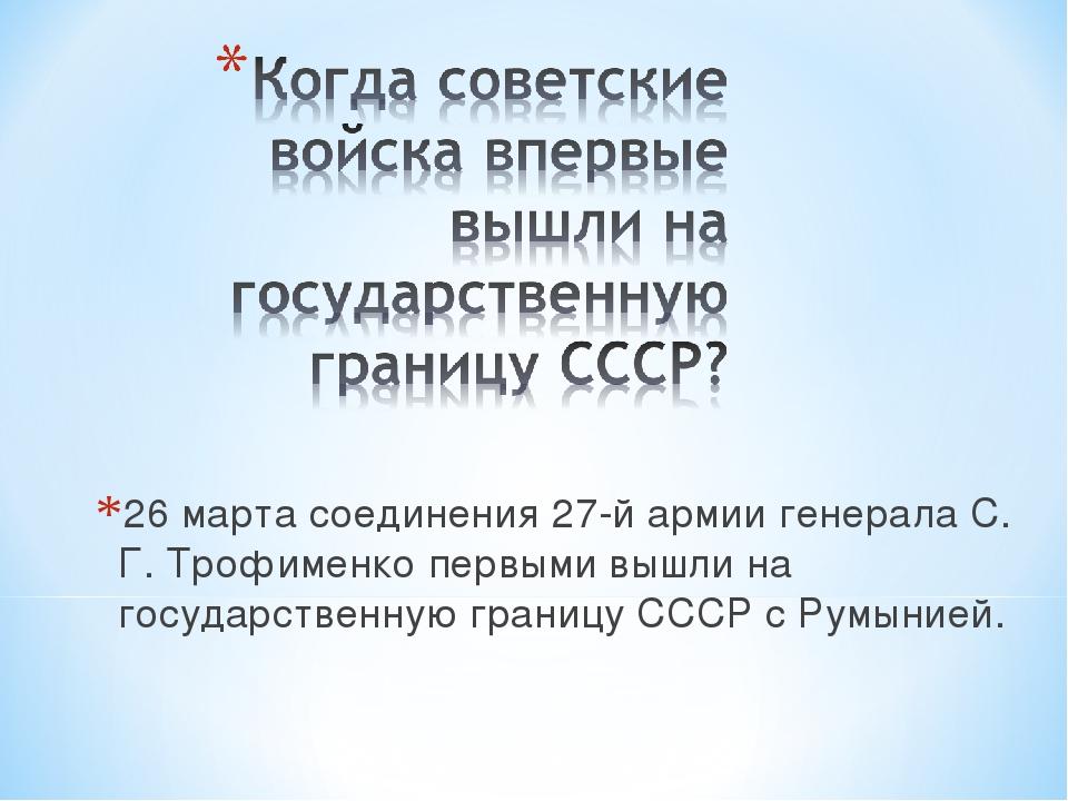26 марта соединения 27-й армии генерала С. Г. Трофименко первыми вышли на гос...