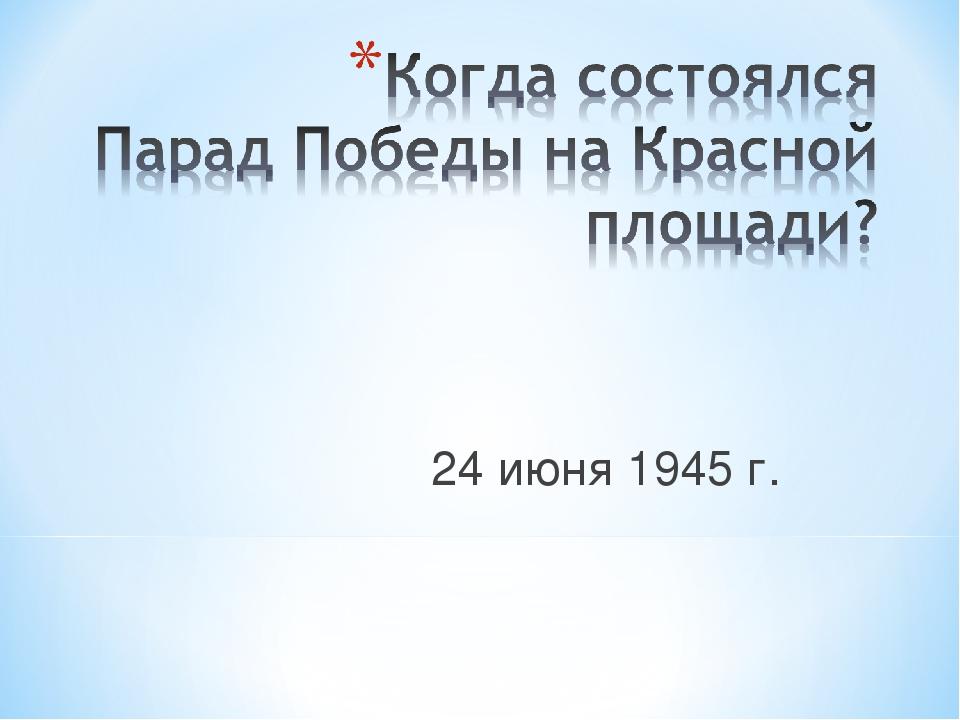 24 июня 1945 г.