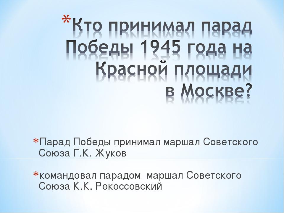 Парад Победы принимал маршал Советского Союза Г.К. Жуков командовал парадом м...