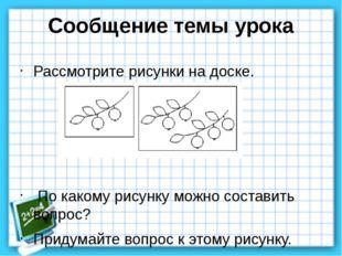 Сообщение темы урока Рассмотрите рисунки на доске. По какому рисунку можно со