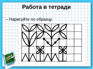 Работа в тетради – Нарисуйте по образцу.