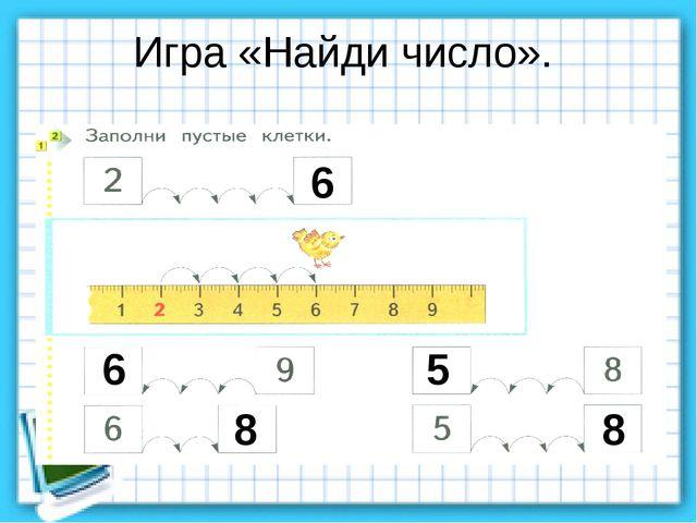 Игра «Найди число». 6 6 8 5 8