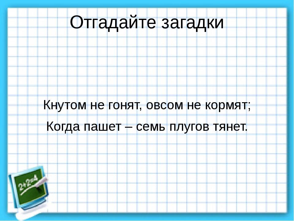 Отгадайте загадки Кнутом не гонят, овсом не кормят; Когда пашет – семь плугов...