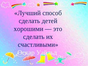 «Лучший способ сделать детей хорошими — это сделать их счастливыми» Оскар Уай