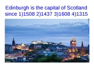 Edinburgh is the capital of Scotland since 1)1508 2)1437 3)1608 4)1315