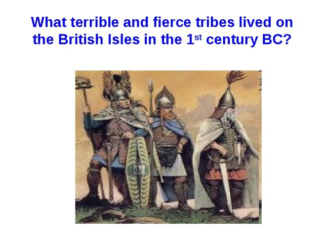 What terrible and fierce tribes lived on the British Isles in the 1st century...