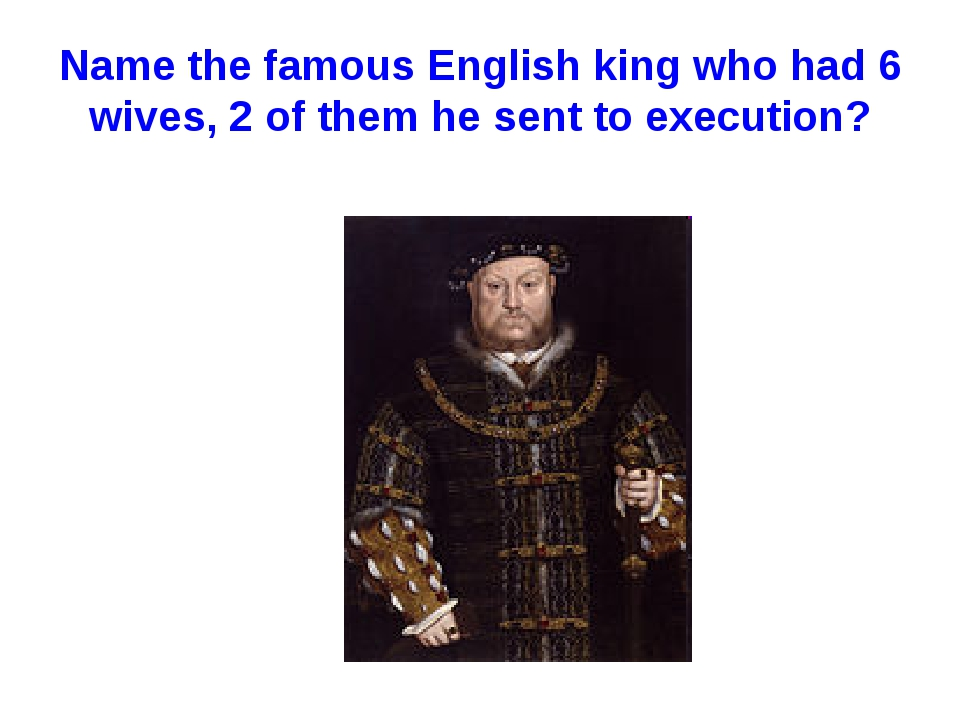 Name the famous English king who had 6 wives, 2 of them he sent to execution?