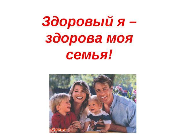 Здоровый я – здорова моя семья!