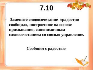 7.10 Замените словосочетание «радостно сообщил», построенное на основе примык