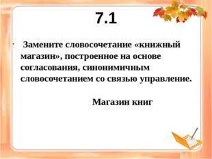 7.1 Замените словосочетание «книжный магазин», построенное на основе согласов