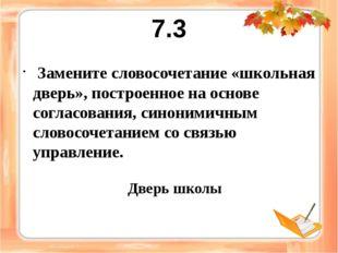 7.3 Замените словосочетание «школьная дверь», построенное на основе согласова