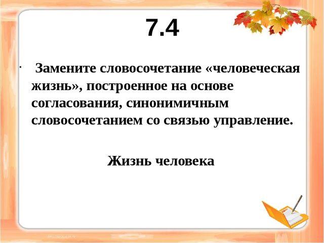 7.4 Замените словосочетание «человеческая жизнь», построенное на основе согла...