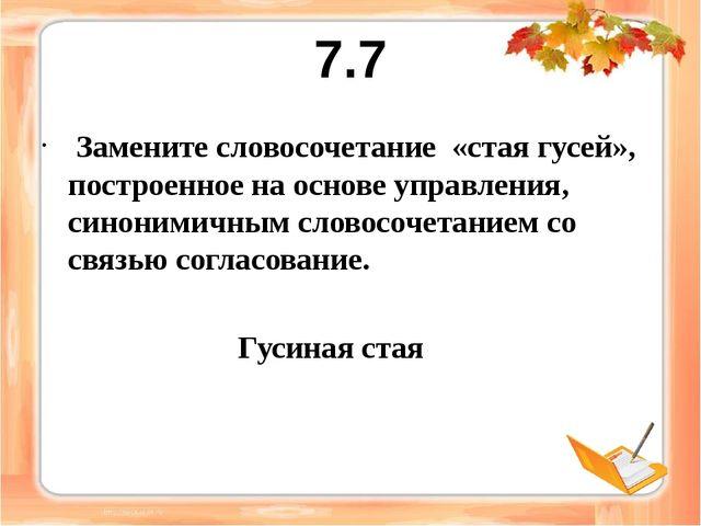 7.7 Замените словосочетание «стая гусей», построенное на основе управления, с...