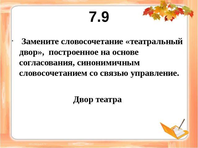 7.9 Замените словосочетание «театральный двор», построенное на основе согласо...