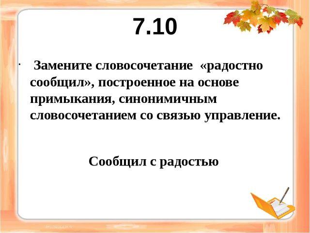 7.10 Замените словосочетание «радостно сообщил», построенное на основе примык...