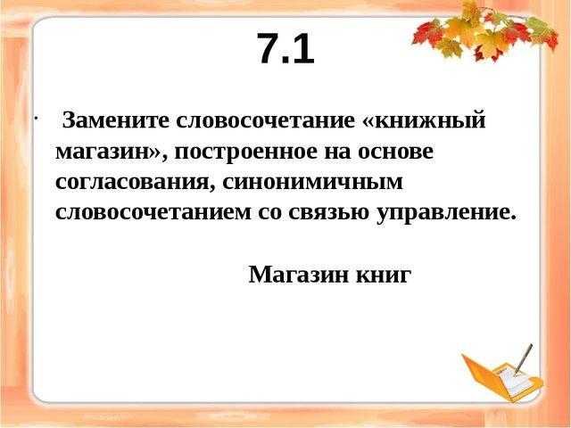 7.1 Замените словосочетание «книжный магазин», построенное на основе согласов...