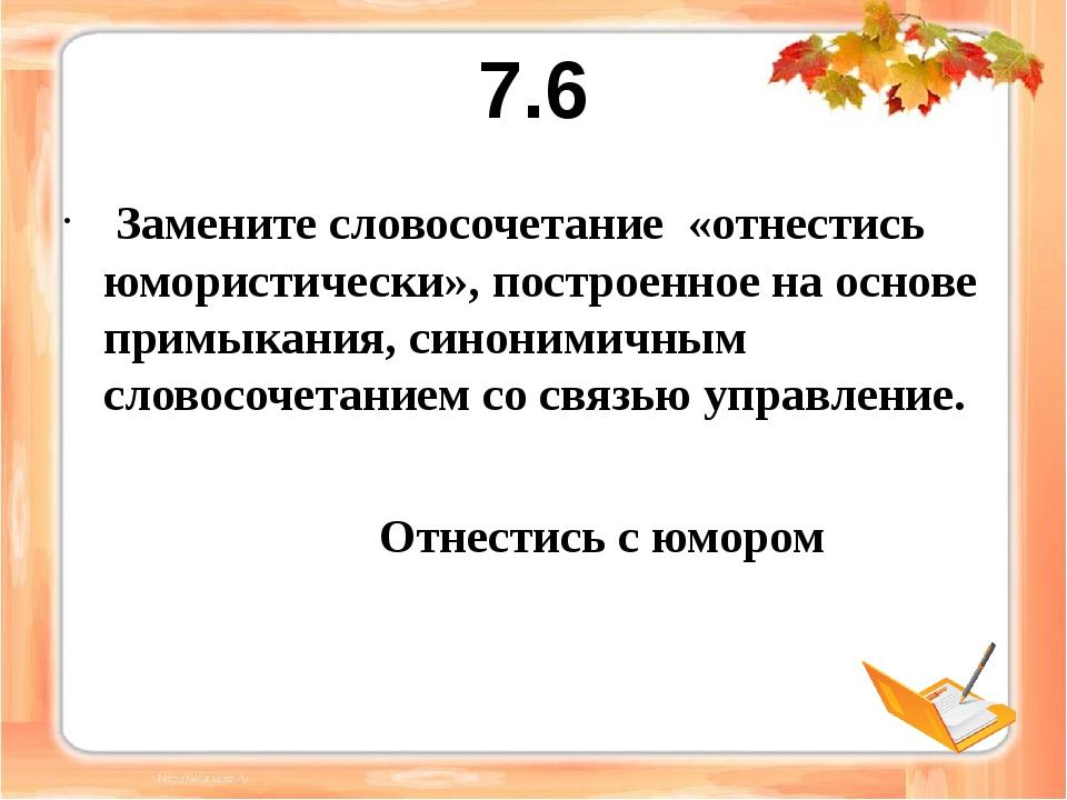 7.6 Замените словосочетание «отнестись юмористически», построенное на основе...