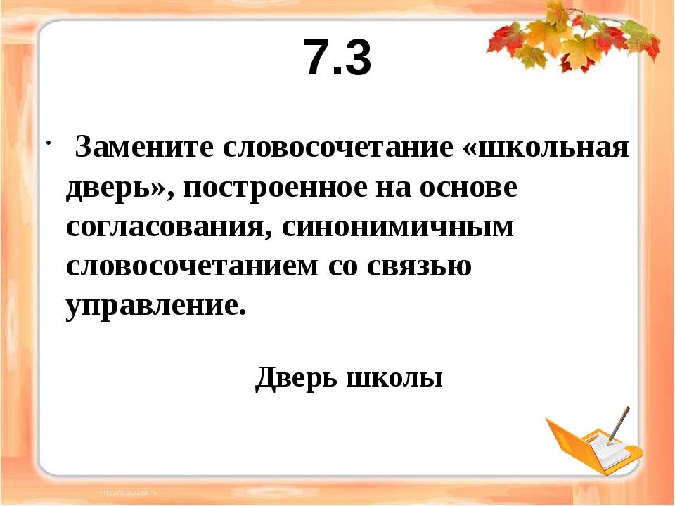 7.3 Замените словосочетание «школьная дверь», построенное на основе согласова...