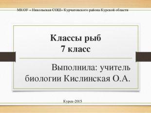 Классы рыб 7 класс Выполнила: учитель биологии Кислинская О.А. Курск-2015 МКО