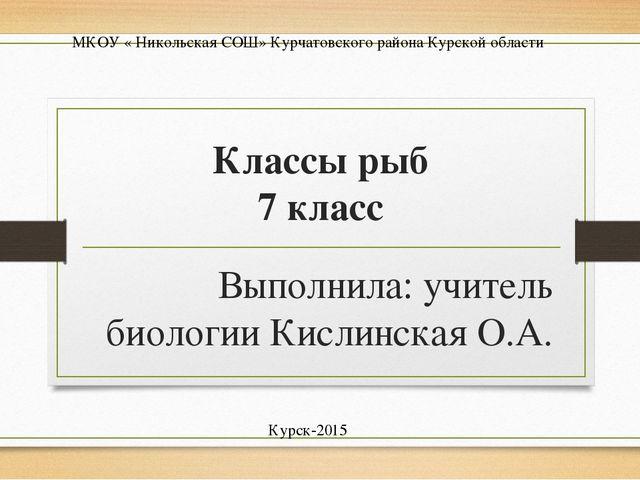 Классы рыб 7 класс Выполнила: учитель биологии Кислинская О.А. Курск-2015 МКО...