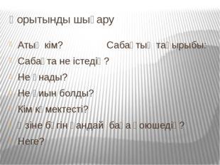 Қорытынды шығару Атың кім? Сабақтың тақырыбы: Сабақта не істедің? Не ұнады? Н