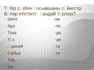 Түбір сөзбен қосымшаны сәйкестр. Бұлар етістіктің қандай түрлері? Шеге -ла Ар