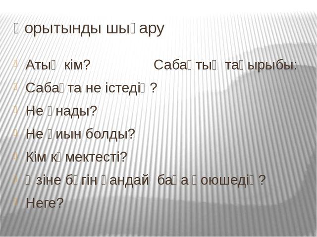 Қорытынды шығару Атың кім? Сабақтың тақырыбы: Сабақта не істедің? Не ұнады? Н...