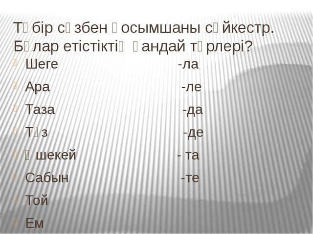 Түбір сөзбен қосымшаны сәйкестр. Бұлар етістіктің қандай түрлері? Шеге -ла Ар...