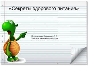 «Секреты здорового питания» Подготовила Ларченко О.В. Учитель начальных классов