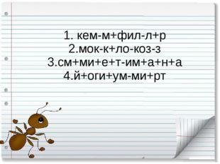 1. кем-м+фил-л+р 2.мок-к+ло-коз-з 3.см+ми+е+т-им+а+н+а 4.й+оги+ум-ми+рт