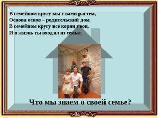 Что мы знаем о своей семье? В семейном кругу мы с вами растем, Основа основ