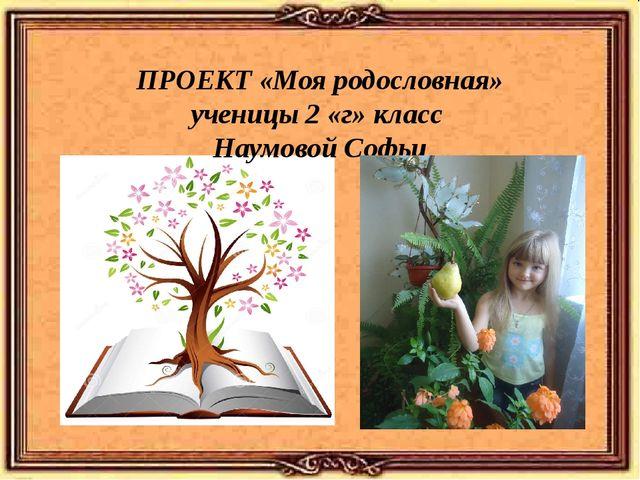 ПРОЕКТ «Моя родословная» ученицы 2 «г» класс Наумовой Софьи