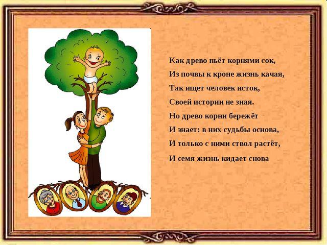 Как древо пьёт корнями сок, Из почвы к кроне жизнь качая, Так ищет человек ис...