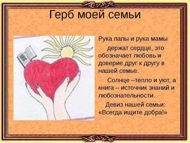 Герб моей семьи Рука папы и рука мамы держат сердце, это обозначает любовь и...