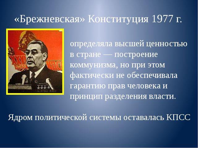 «Брежневская» Конституция 1977 г. определяла высшей ценностью в стране — пос...