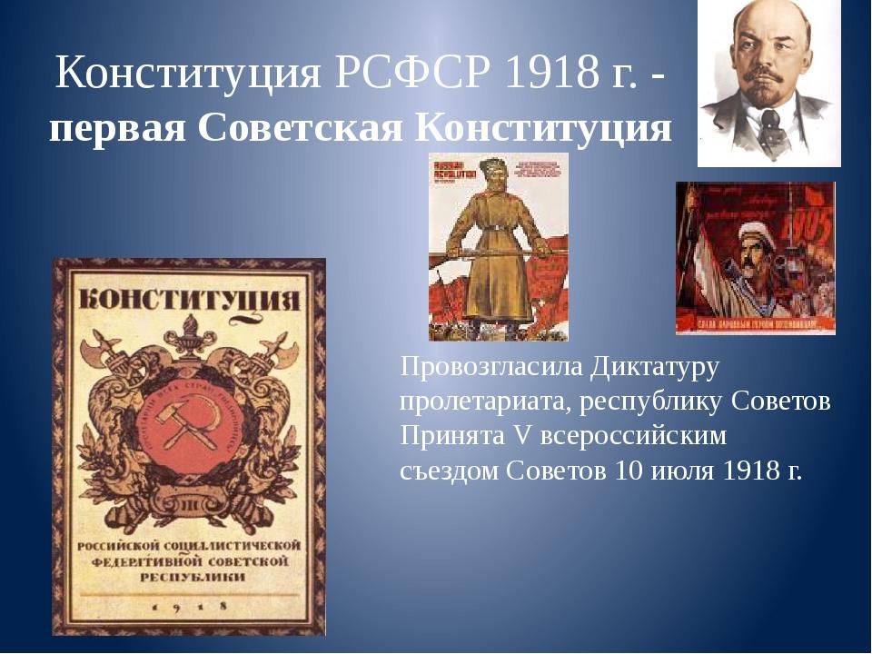 Провозгласила Диктатуру пролетариата, республику Советов Принята V всероссийс...